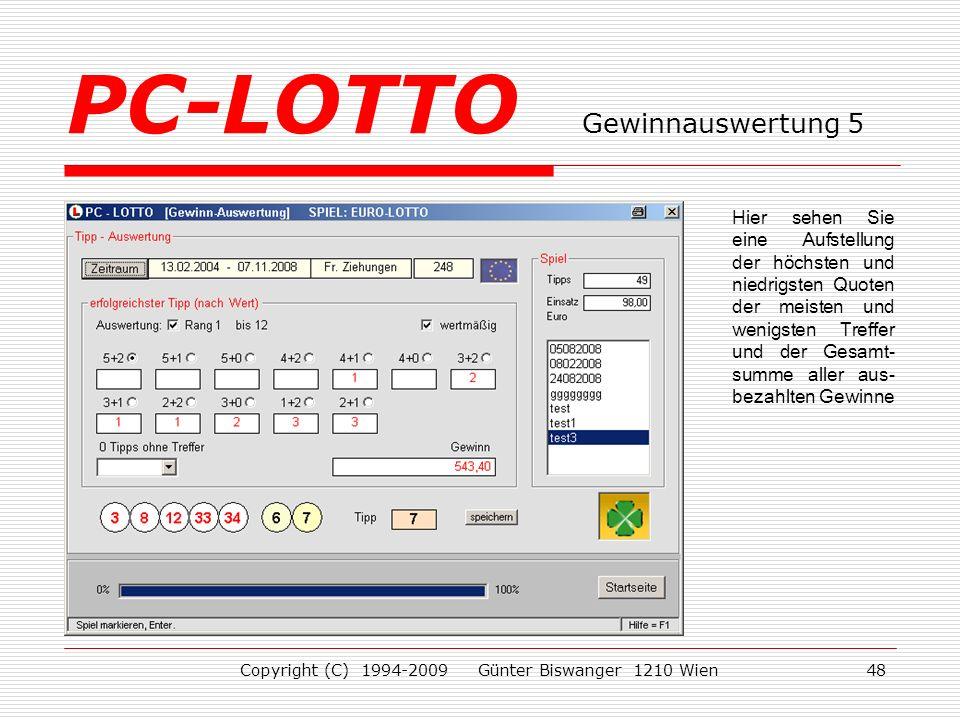 Copyright (C) 1994-2009 Günter Biswanger 1210 Wien48 Hier sehen Sie eine Aufstellung der höchsten und niedrigsten Quoten der meisten und wenigsten Treffer und der Gesamt- summe aller aus- bezahlten Gewinne PC-LOTTO Gewinnauswertung 5