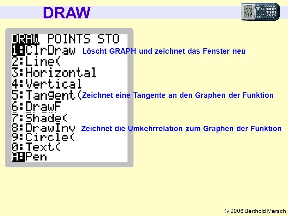 © 2006 Berthold Mersch DRAW Zeichnet eine Tangente an den Graphen der Funktion Zeichnet die Umkehrrelation zum Graphen der Funktion Löscht GRAPH und z