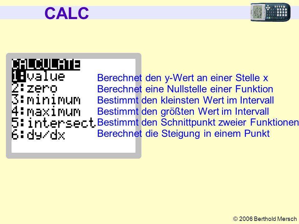 © 2006 Berthold Mersch CALC Berechnet den y-Wert an einer Stelle x Berechnet eine Nullstelle einer Funktion Bestimmt den kleinsten Wert im Intervall B