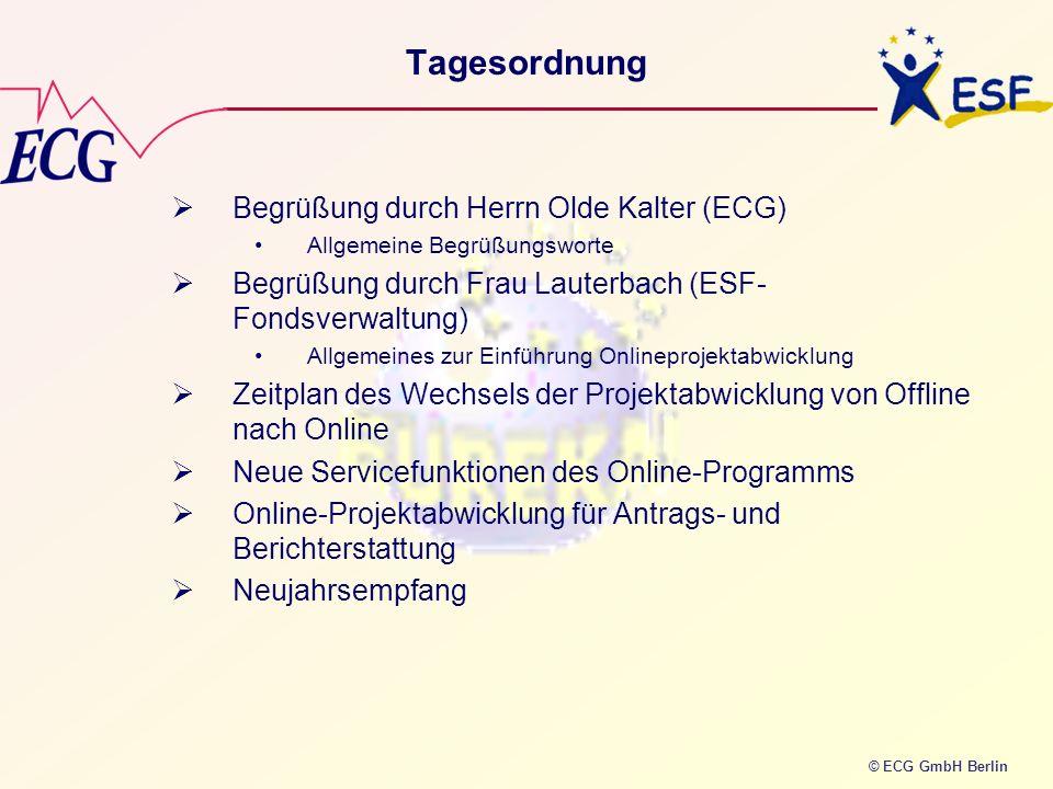 © ECG GmbH Berlin Tagesordnung Begrüßung durch Herrn Olde Kalter (ECG) Allgemeine Begrüßungsworte Begrüßung durch Frau Lauterbach (ESF- Fondsverwaltun