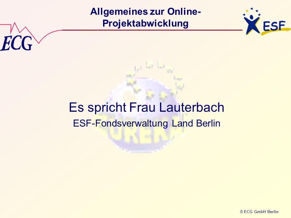 © ECG GmbH Berlin Allgemeines zur Online- Projektabwicklung Es spricht Frau Lauterbach ESF-Fondsverwaltung Land Berlin