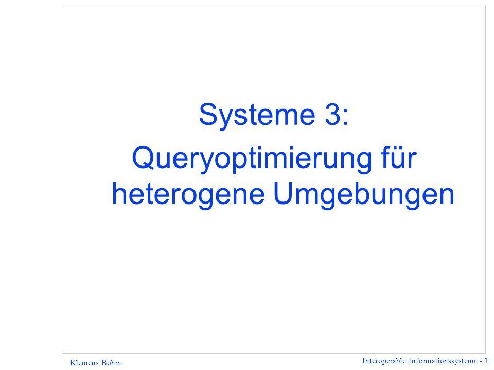 Interoperable Informationssysteme - 1 Klemens Böhm Systeme 3: Queryoptimierung für heterogene Umgebungen