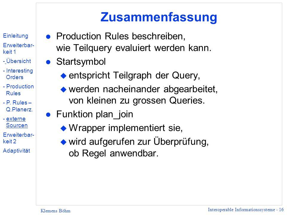 Interoperable Informationssysteme - 16 Klemens Böhm Zusammenfassung l Production Rules beschreiben, wie Teilquery evaluiert werden kann. l Startsymbol