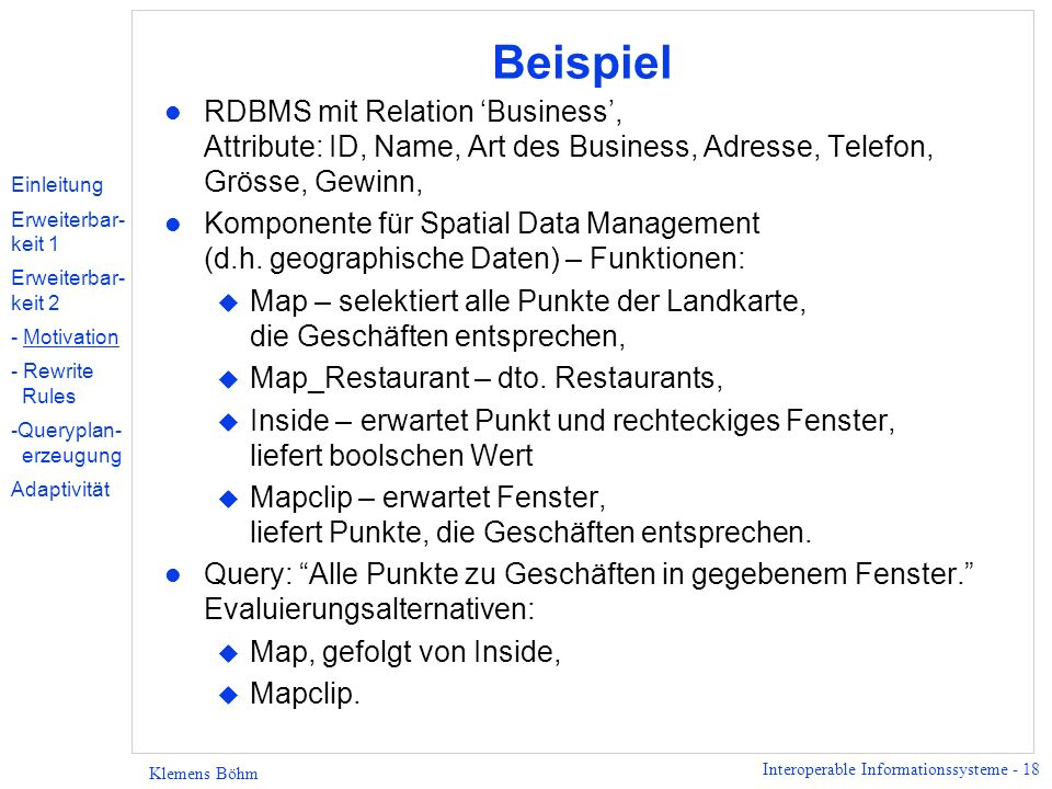 Interoperable Informationssysteme - 18 Klemens Böhm Beispiel l RDBMS mit Relation Business, Attribute: ID, Name, Art des Business, Adresse, Telefon, Grösse, Gewinn, l Komponente für Spatial Data Management (d.h.