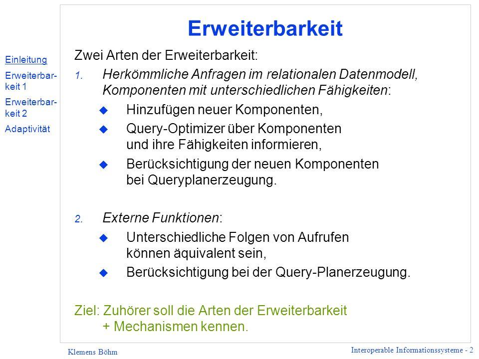 Interoperable Informationssysteme - 2 Klemens Böhm Erweiterbarkeit Zwei Arten der Erweiterbarkeit: 1. Herkömmliche Anfragen im relationalen Datenmodel