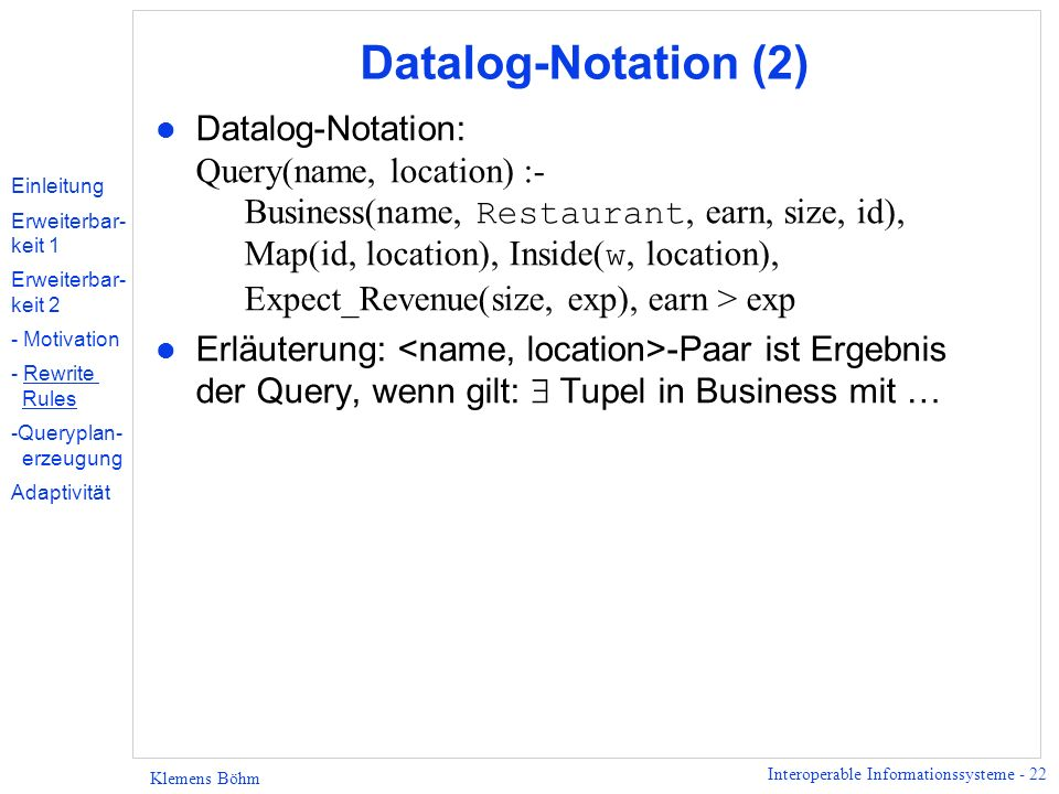 Interoperable Informationssysteme - 22 Klemens Böhm Datalog-Notation (2) Datalog-Notation: Query(name, location) :- Business(name, Restaurant, earn, size, id), Map(id, location), Inside( w, location), Expect_Revenue(size, exp), earn > exp l Erläuterung: -Paar ist Ergebnis der Query, wenn gilt: Tupel in Business mit … Einleitung Erweiterbar- keit 1 Erweiterbar- keit 2 - Motivation - Rewrite Rules -Queryplan- erzeugung Adaptivität