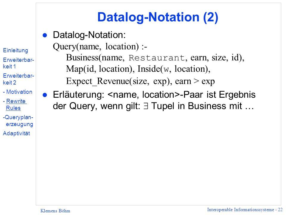 Interoperable Informationssysteme - 22 Klemens Böhm Datalog-Notation (2) Datalog-Notation: Query(name, location) :- Business(name, Restaurant, earn, s