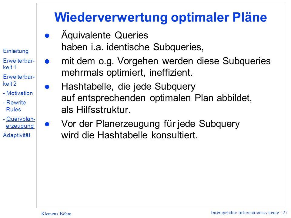 Interoperable Informationssysteme - 27 Klemens Böhm Wiederverwertung optimaler Pläne l Äquivalente Queries haben i.a. identische Subqueries, l mit dem