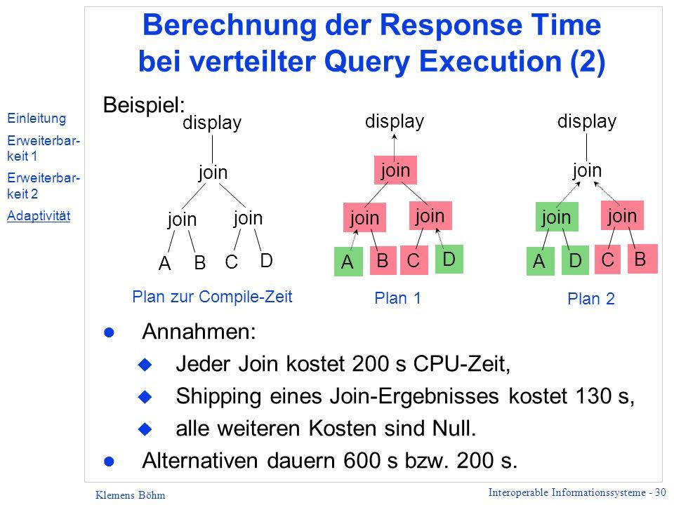 Interoperable Informationssysteme - 30 Klemens Böhm Berechnung der Response Time bei verteilter Query Execution (2) Beispiel: l Annahmen: u Jeder Join