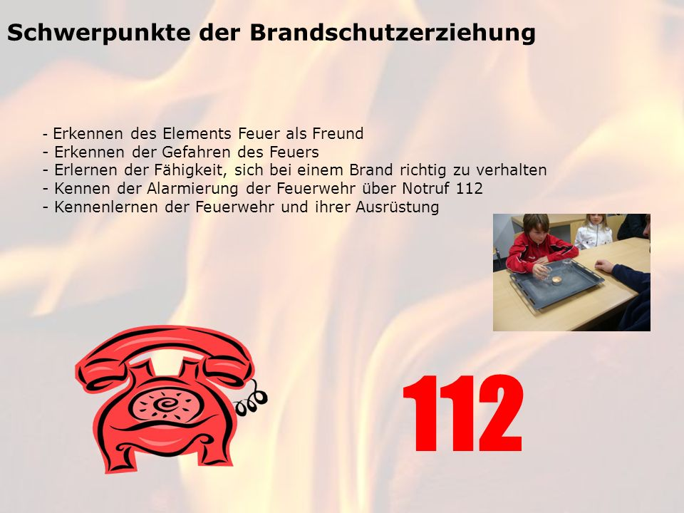 Schwerpunkte der Brandschutzerziehung - Erkennen des Elements Feuer als Freund - Erkennen der Gefahren des Feuers - Erlernen der Fähigkeit, sich bei e