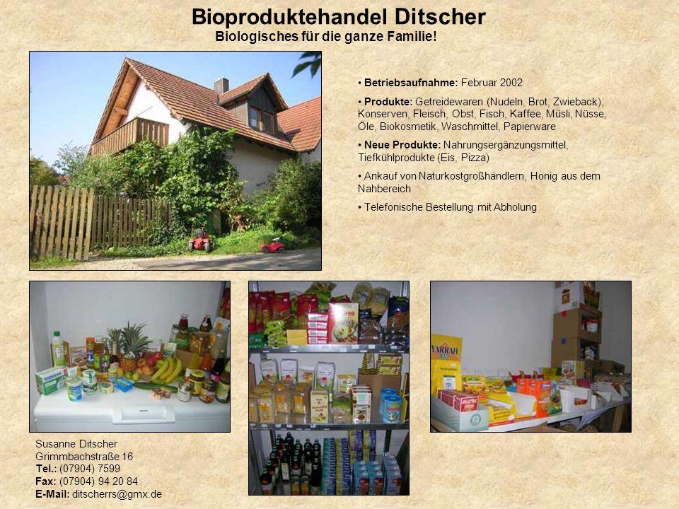 Bioproduktehandel Ditscher Susanne Ditscher Grimmbachstraße 16 Tel.: (07904) 7599 Fax: (07904) 94 20 84 E-Mail: ditscherrs@gmx.de Betriebsaufnahme: Fe