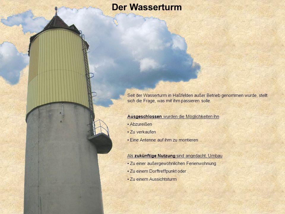 Der Wasserturm Seit der Wasserturm in Haßfelden außer Betrieb genommen wurde, stellt sich die Frage, was mit ihm passieren solle. Ausgeschlossen wurde