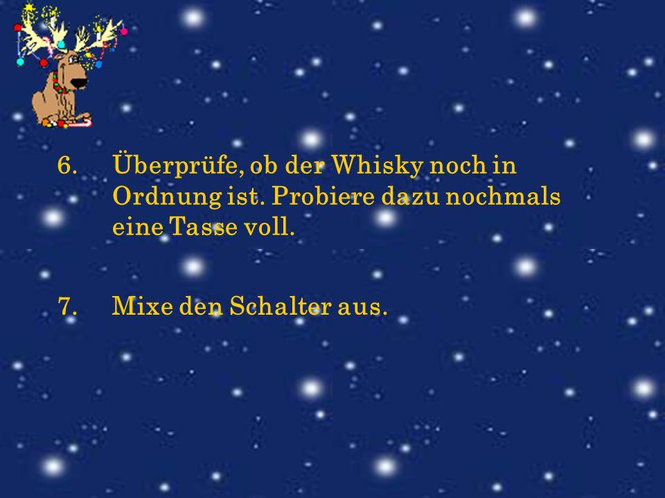 6.Überprüfe, ob der Whisky noch in Ordnung ist. Probiere dazu nochmals eine Tasse voll. 7.Mixe den Schalter aus.