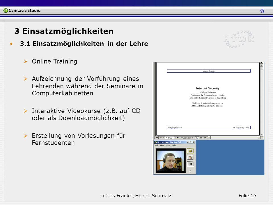 Camtasia Studio Tobias Franke, Holger Schmalz Folie 16 3.1 Einsatzmöglichkeiten in der Lehre Online Training Aufzeichnung der Vorführung eines Lehrend