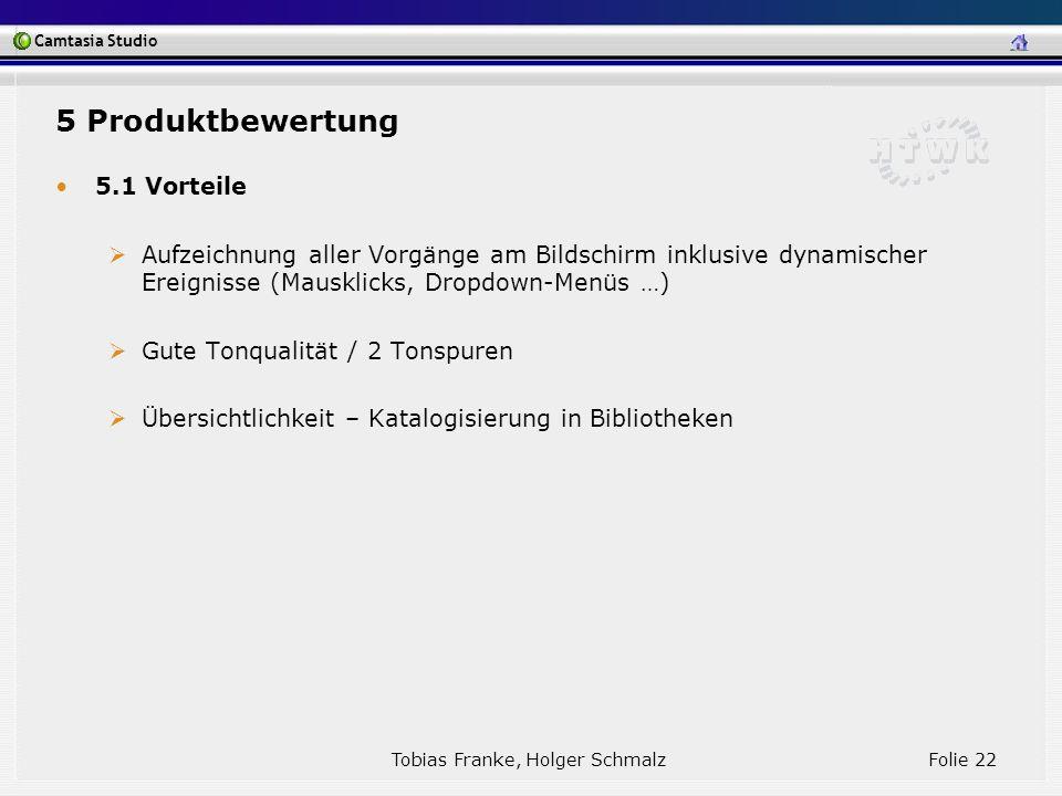 Camtasia Studio Tobias Franke, Holger Schmalz Folie 22 5.1 Vorteile Aufzeichnung aller Vorgänge am Bildschirm inklusive dynamischer Ereignisse (Mauskl