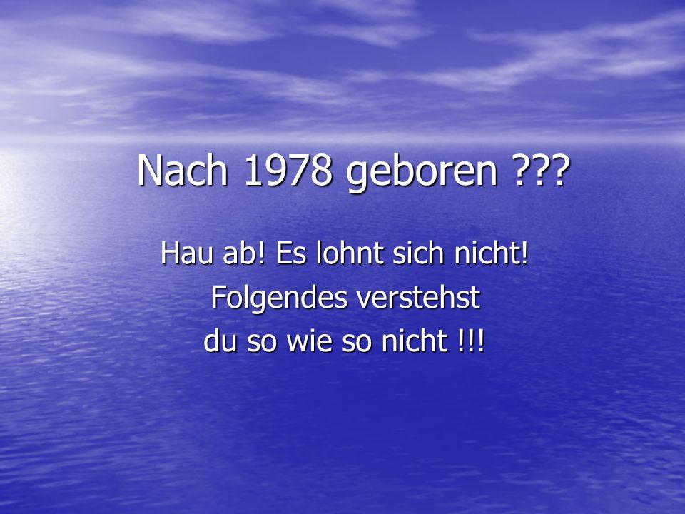 Nach 1978 geboren ??? Hau ab! Es lohnt sich nicht! Folgendes verstehst du so wie so nicht !!!