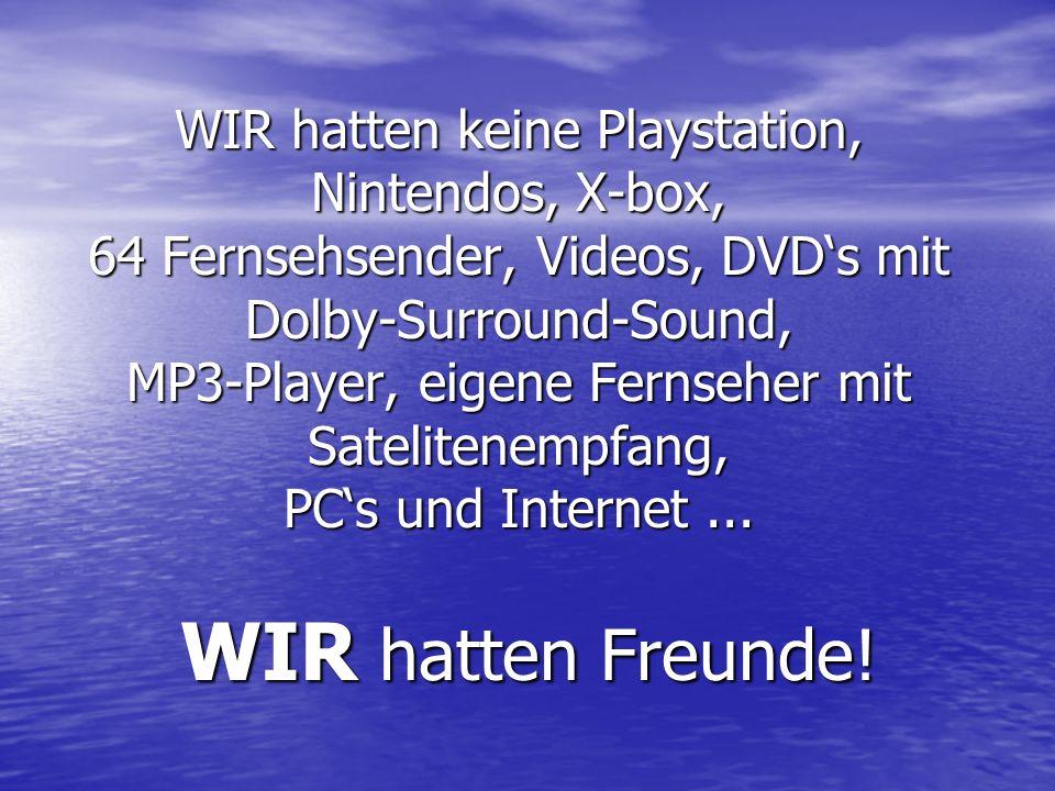 WIR hatten keine Playstation, Nintendos, X-box, 64 Fernsehsender, Videos, DVDs mit Dolby-Surround-Sound, MP3-Player, eigene Fernseher mit Satelitenempfang, PCs und Internet...