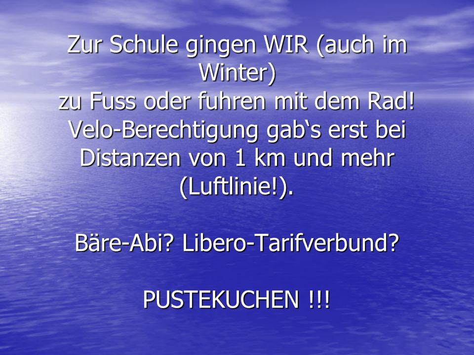 Zur Schule gingen WIR (auch im Winter) zu Fuss oder fuhren mit dem Rad! Velo-Berechtigung gabs erst bei Distanzen von 1 km und mehr (Luftlinie!). Bäre