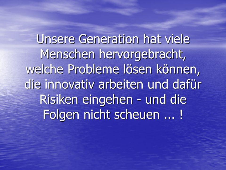 Unsere Generation hat viele Menschen hervorgebracht, welche Probleme lösen können, die innovativ arbeiten und dafür Risiken eingehen - und die Folgen nicht scheuen...