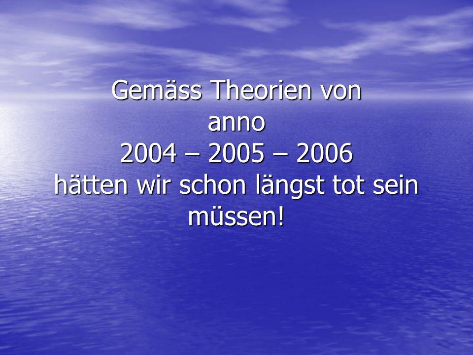 Gemäss Theorien von anno 2004 – 2005 – 2006 hätten wir schon längst tot sein müssen!