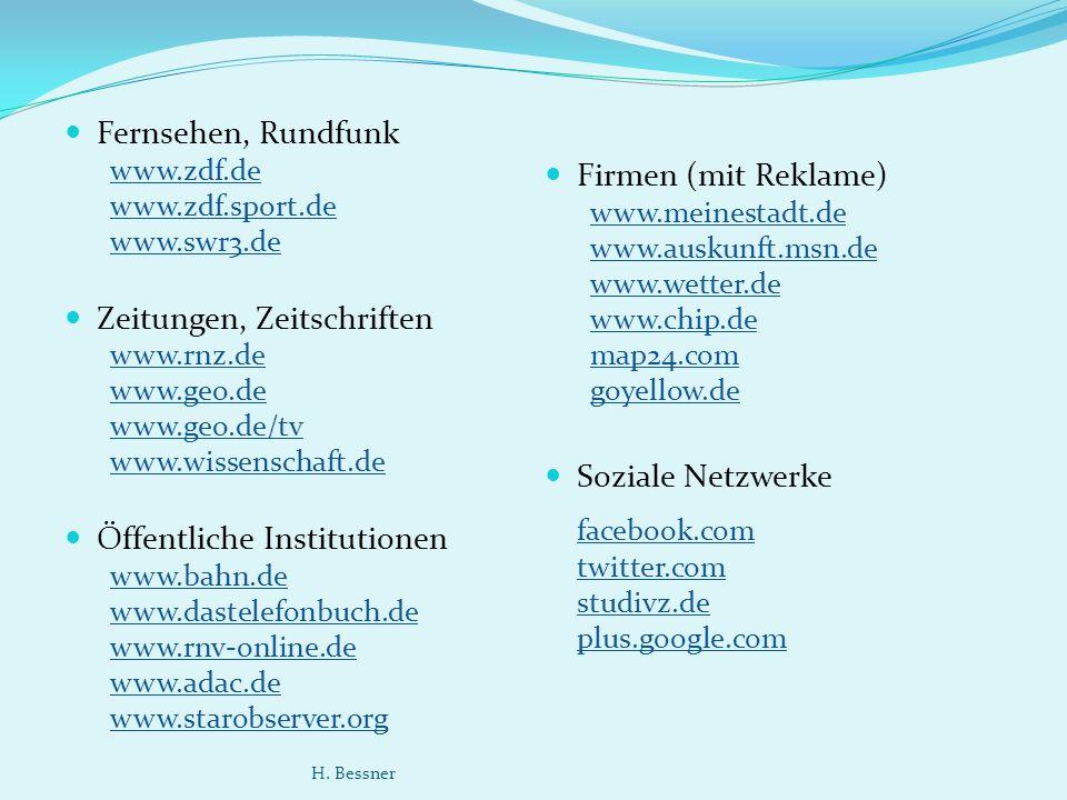 Fernsehen, Rundfunk www.zdf.de www.zdf.sport.de www.swr3.de Zeitungen, Zeitschriften www.rnz.de www.geo.de www.geo.de/tv www.wissenschaft.de Öffentliche Institutionen www.bahn.de www.dastelefonbuch.de www.rnv-online.de www.adac.de www.starobserver.org Firmen (mit Reklame) www.meinestadt.de www.auskunft.msn.de www.wetter.de www.chip.de map24.com goyellow.de Soziale Netzwerke facebook.com twitter.com studivz.de plus.google.com H.