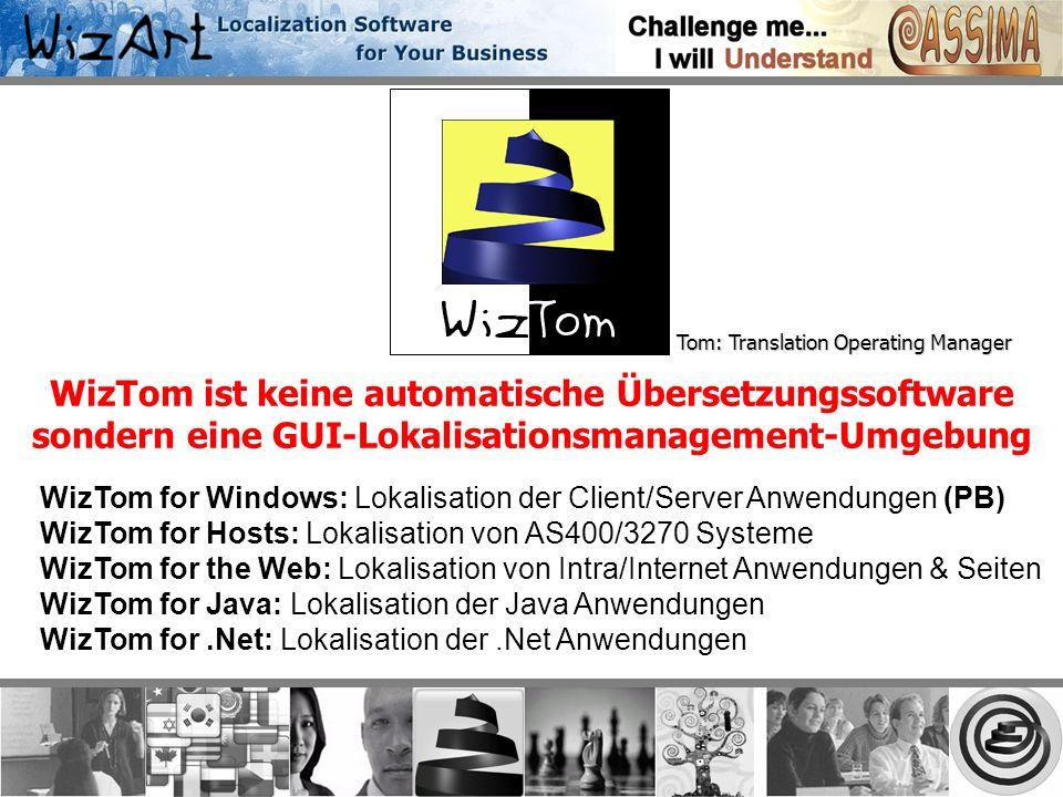 Tom: Translation Operating Manager WizTom ist keine automatische Übersetzungssoftware sondern eine GUI-Lokalisationsmanagement-Umgebung WizTom for Windows: Lokalisation der Client/Server Anwendungen (PB) WizTom for Hosts: Lokalisation von AS400/3270 Systeme WizTom for the Web: Lokalisation von Intra/Internet Anwendungen & Seiten WizTom for Java: Lokalisation der Java Anwendungen WizTom for.Net: Lokalisation der.Net Anwendungen