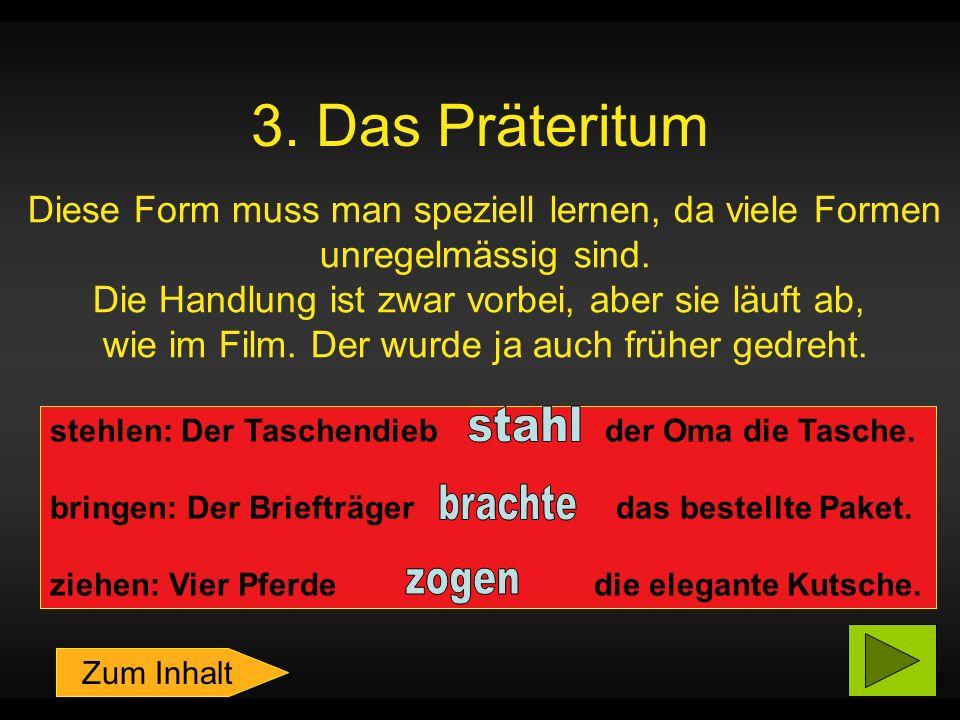 3.Das Präteritum Diese Form muss man speziell lernen, da viele Formen unregelmässig sind.