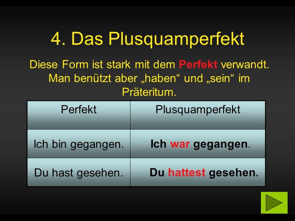 4.Das Plusquamperfekt Diese Form ist stark mit dem Perfekt verwandt.