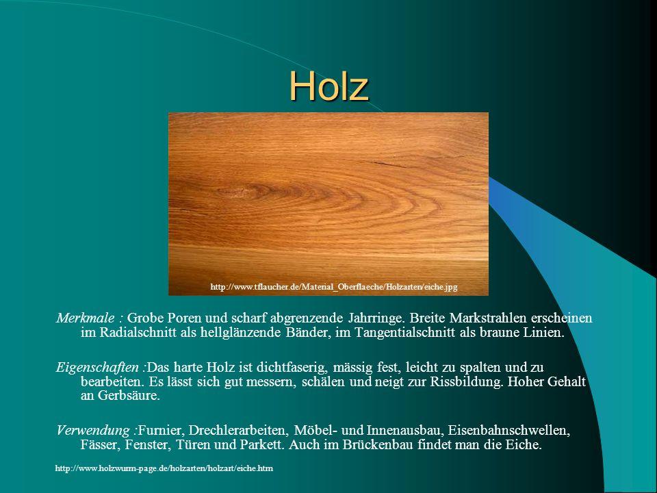 Holz Merkmale : Grobe Poren und scharf abgrenzende Jahrringe. Breite Markstrahlen erscheinen im Radialschnitt als hellglänzende Bänder, im Tangentials
