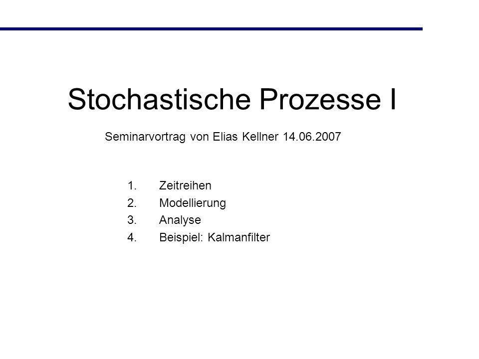 Stochastische Prozesse I 1.Zeitreihen 2.Modellierung 3.Analyse 4.Beispiel: Kalmanfilter Seminarvortrag von Elias Kellner 14.06.2007