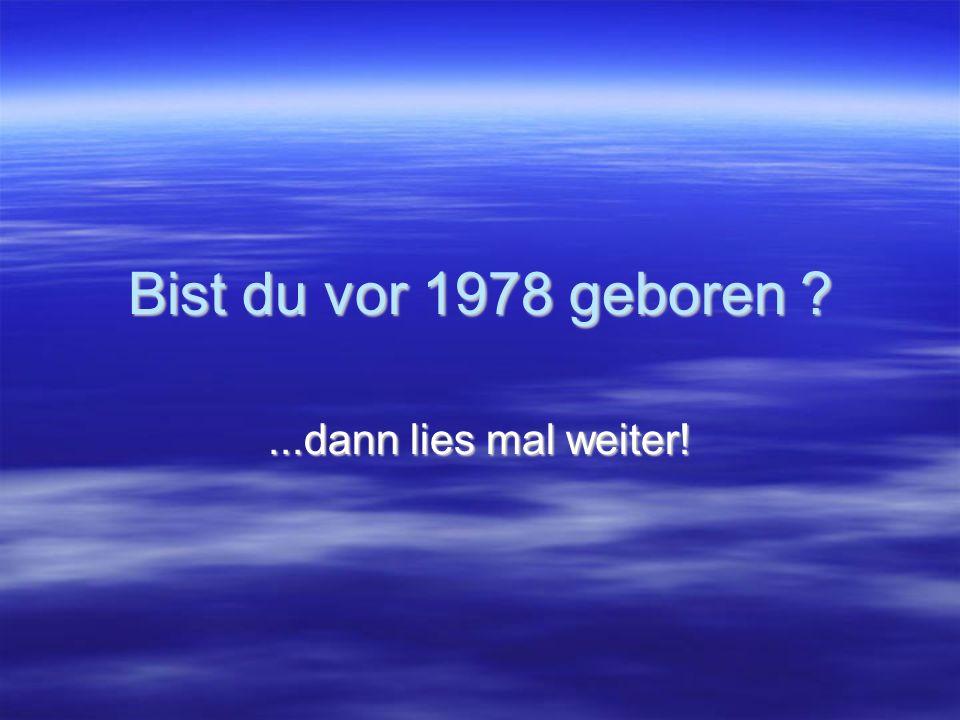 Bist du vor 1978 geboren ...dann lies mal weiter!