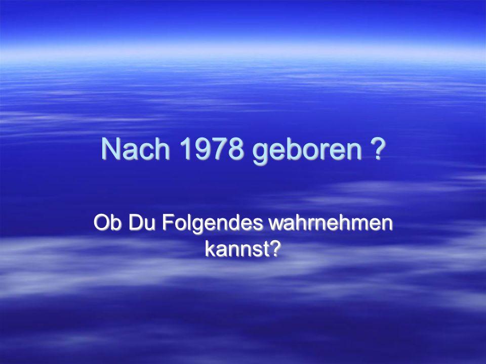Nach 1978 geboren Ob Du Folgendes wahrnehmen kannst