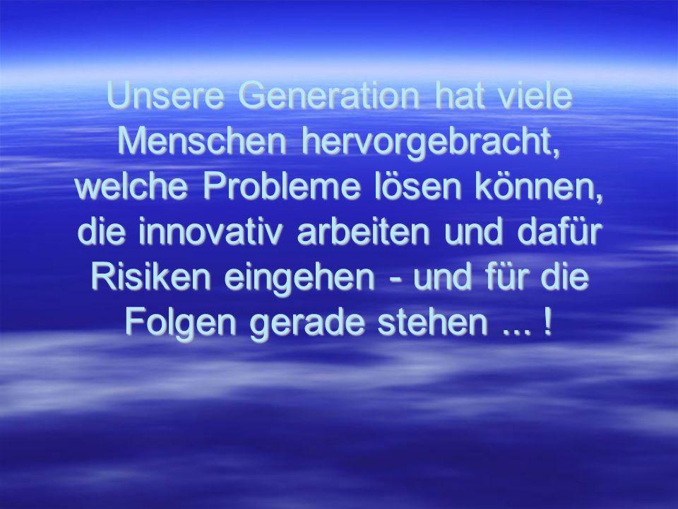 Unsere Generation hat viele Menschen hervorgebracht, welche Probleme lösen können, die innovativ arbeiten und dafür Risiken eingehen - und für die Folgen gerade stehen...