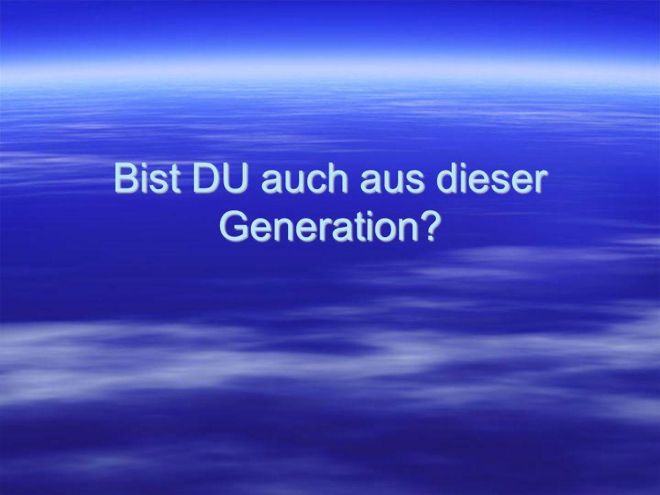 Bist DU auch aus dieser Generation