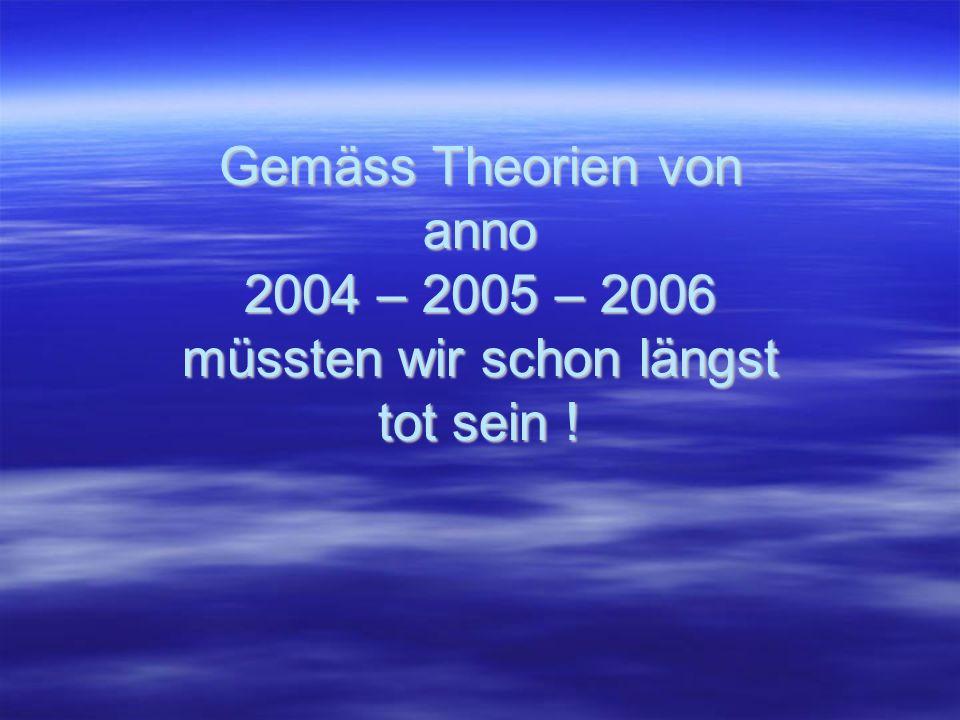 Gemäss Theorien von anno 2004 – 2005 – 2006 müssten wir schon längst tot sein !
