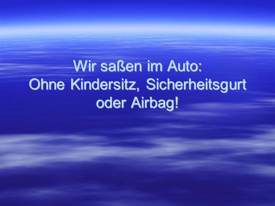Wir saßen im Auto: Ohne Kindersitz, Sicherheitsgurt oder Airbag!