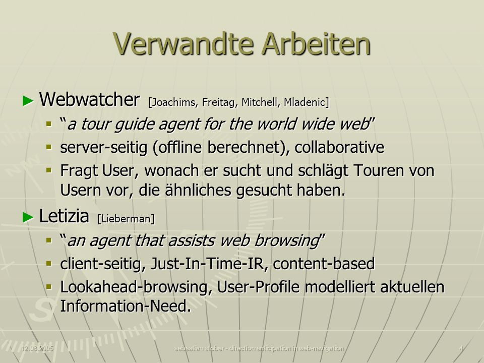 12.08.2005sebastian stober - direction anticipation in web-navigation4 Verwandte Arbeiten Webwatcher [Joachims, Freitag, Mitchell, Mladenic] Webwatcher [Joachims, Freitag, Mitchell, Mladenic] a tour guide agent for the world wide weba tour guide agent for the world wide web server-seitig (offline berechnet), collaborative server-seitig (offline berechnet), collaborative Fragt User, wonach er sucht und schlägt Touren von Usern vor, die ähnliches gesucht haben.