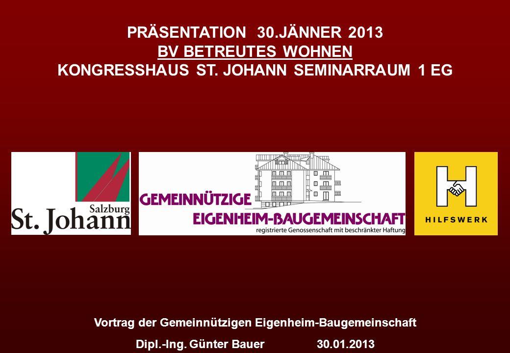 PRÄSENTATION 30.JÄNNER 2013 BV BETREUTES WOHNEN KONGRESSHAUS ST. JOHANN SEMINARRAUM 1 EG Vortrag der Gemeinnützigen Eigenheim-Baugemeinschaft Dipl.-In