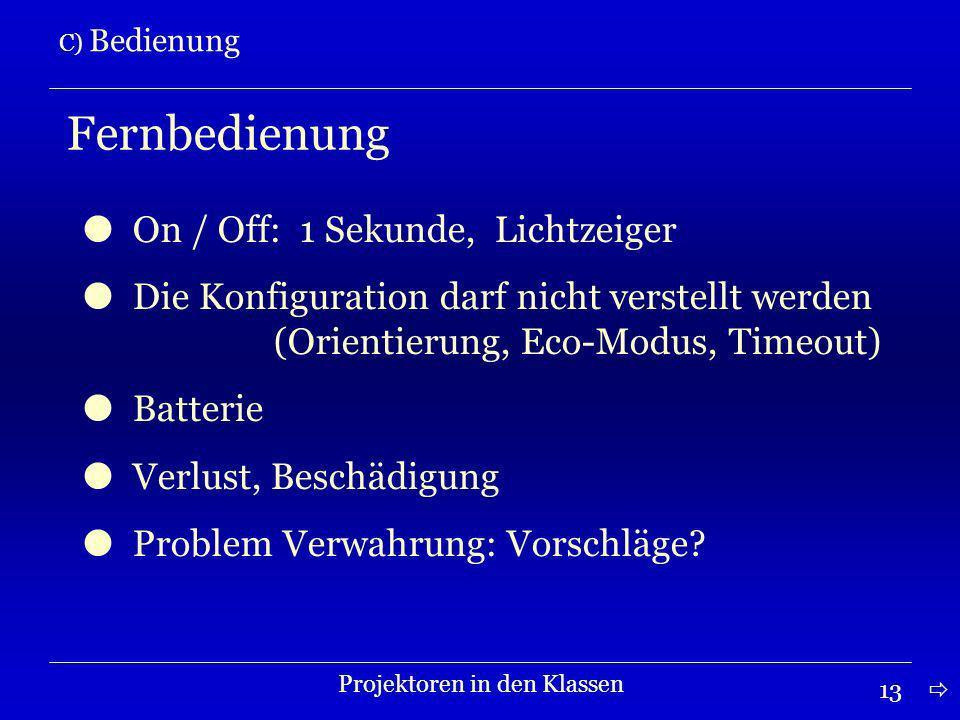 13 C) Bedienung Projektoren in den Klassen Fernbedienung On / Off: 1 Sekunde, Lichtzeiger Die Konfiguration darf nicht verstellt werden (Orientierung, Eco-Modus, Timeout) Batterie Verlust, Beschädigung Problem Verwahrung: Vorschläge?