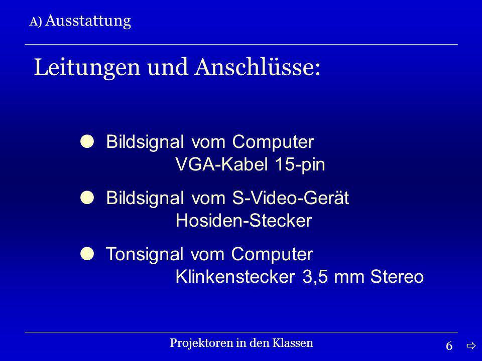 6 A) Ausstattung Projektoren in den Klassen Leitungen und Anschlüsse: Bildsignal vom Computer VGA-Kabel 15-pin Bildsignal vom S-Video-Gerät Hosiden-Stecker Tonsignal vom Computer Klinkenstecker 3,5 mm Stereo