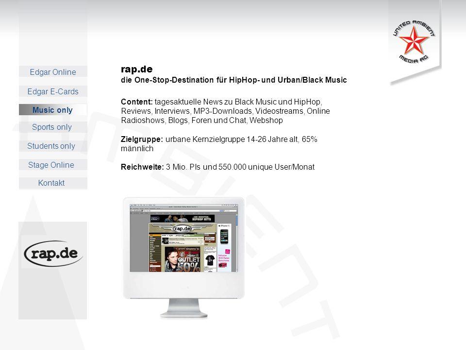 Edgar Online Music only Sports only Students only Kontakt Edgar E-Cards Stage Online rap.de die One-Stop-Destination für HipHop- und Urban/Black Music Content: tagesaktuelle News zu Black Music und HipHop, Reviews, Interviews, MP3-Downloads, Videostreams, Online Radioshows, Blogs, Foren und Chat, Webshop Zielgruppe: urbane Kernzielgruppe 14-26 Jahre alt, 65% männlich Reichweite: 3 Mio.