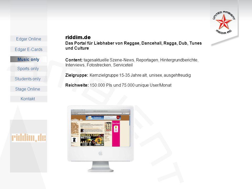 Edgar Online Music only Sports only Students only Kontakt Edgar E-Cards Stage Online riddim.de Das Portal für Liebhaber von Reggae, Dancehall, Ragga, Dub, Tunes und Culture Content: tagesaktuelle Szene-News, Reportagen, Hintergrundberichte, Interviews, Fotostrecken, Serviceteil Zielgruppe: Kernzielgruppe 15-35 Jahre alt, unisex, ausgehfreudig Reichweite: 150.000 PIs und 75.000 unique User/Monat Music only