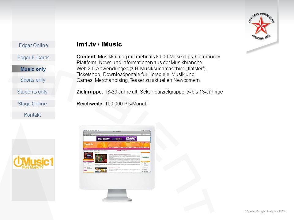 Edgar Online Music only Sports only Students only Kontakt Edgar E-Cards Stage Online im1.tv / iMusic Content: Musikkatalog mit mehr als 8.000 Musikclips, Community Plattform, News und Informationen aus der Musikbranche Web 2.0-Anwendungen (z.B.
