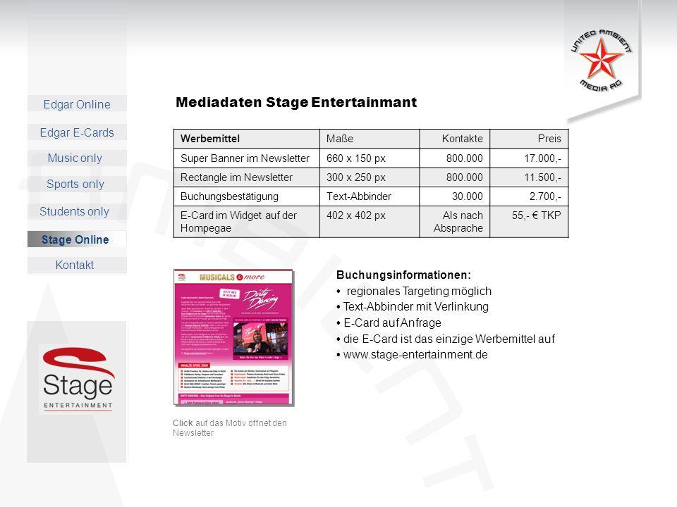 Edgar Online Music only Sports only Students only Kontakt Edgar E-Cards Stage Online Mediadaten Stage Entertainmant WerbemittelMaßeKontaktePreis Super Banner im Newsletter660 x 150 px800.00017.000,- Rectangle im Newsletter300 x 250 px800.00011.500,- BuchungsbestätigungText-Abbinder30.0002.700,- E-Card im Widget auf der Hompegae 402 x 402 pxAIs nach Absprache 55,- TKP Click auf das Motiv öffnet den Newsletter Buchungsinformationen: regionales Targeting möglich Text-Abbinder mit Verlinkung E-Card auf Anfrage die E-Card ist das einzige Werbemittel auf www.stage-entertainment.de Stage Online