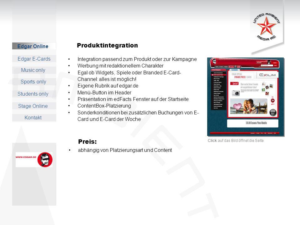 Edgar Online Music only Sports only Students only Kontakt Edgar E-Cards Stage Online Preis: abhängig von Platzierungsart und Content Integration passend zum Produkt oder zur Kampagne Werbung mit redaktionellem Charakter Egal ob Widgets, Spiele oder Branded E-Card- Channel: alles ist möglich.