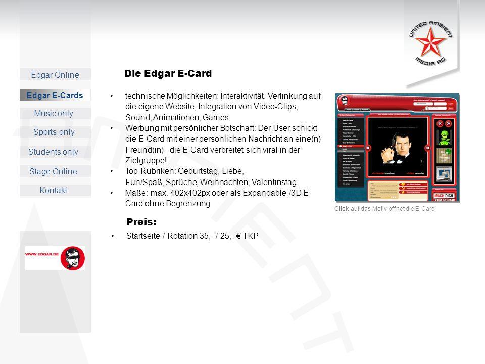 Edgar Online Music only Sports only Students only Kontakt Edgar E-Cards Stage Online Preis: Startseite / Rotation 35,- / 25,- TKP technische Möglichkeiten: Interaktivität, Verlinkung auf die eigene Website, Integration von Video-Clips, Sound, Animationen, Games Werbung mit persönlicher Botschaft: Der User schickt die E-Card mit einer persönlichen Nachricht an eine(n) Freund(in) - die E-Card verbreitet sich viral in der Zielgruppe.
