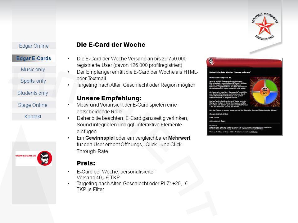 Edgar Online Music only Sports only Students only Kontakt Edgar E-Cards Stage Online Die E-Card der Woche Versand an bis zu 750.000 registrierte User (davon 126.000 profilregistriert) Der Empfänger erhält die E-Card der Woche als HTML- oder Textmail Targeting nach Alter, Geschlecht oder Region möglich Unsere Empfehlung: Motiv und Voransicht der E-Card spielen eine entscheidende Rolle Daher bitte beachten: E-Card ganzseitig verlinken, Sound integrieren und ggf.