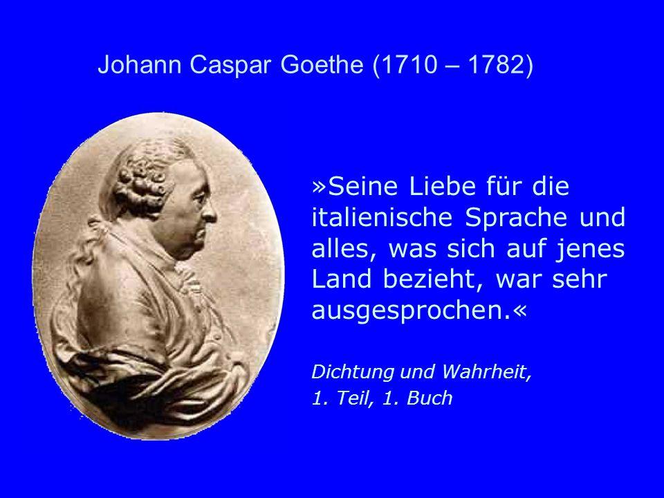 Johann Caspar Goethe (1710 – 1782) »Seine Liebe für die italienische Sprache und alles, was sich auf jenes Land bezieht, war sehr ausgesprochen.« Dich