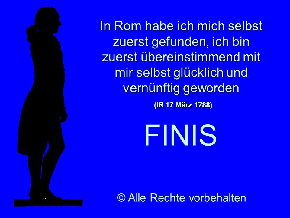 In Rom habe ich mich selbst zuerst gefunden, ich bin zuerst übereinstimmend mit mir selbst glücklich und vernünftig geworden (IR 17.März 1788) FINIS ©