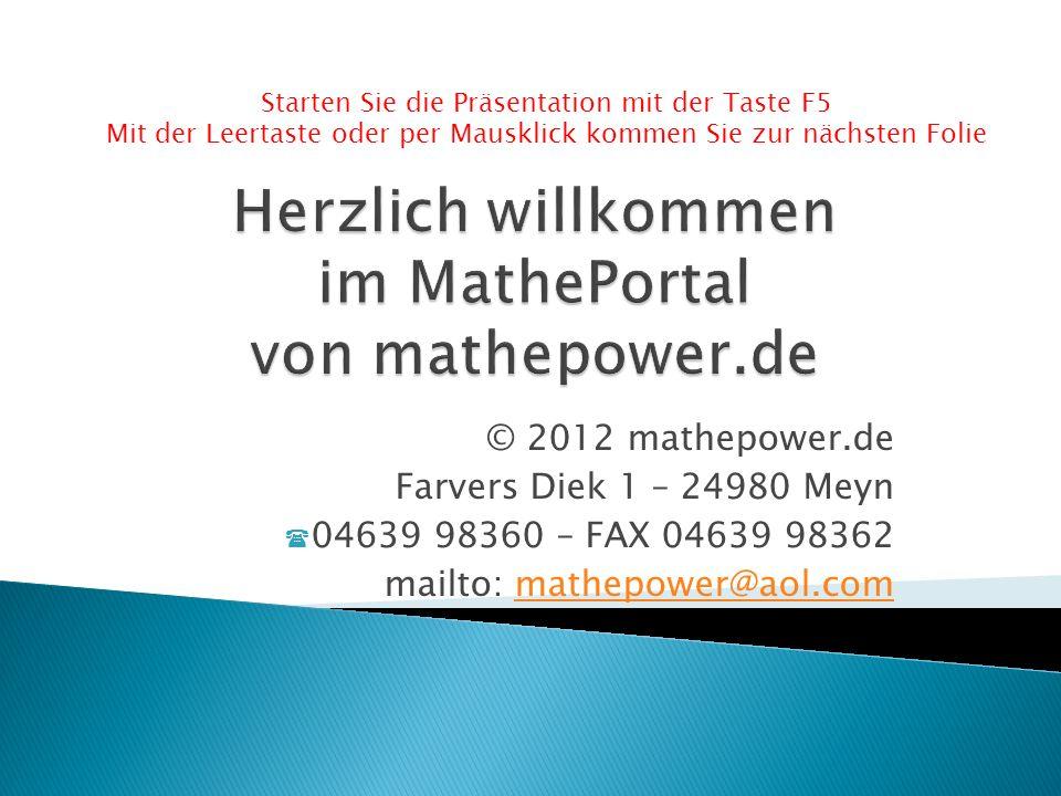 © 2012 mathepower.de Farvers Diek 1 – 24980 Meyn 04639 98360 – FAX 04639 98362 mailto: mathepower@aol.commathepower@aol.com Starten Sie die Präsentation mit der Taste F5 Mit der Leertaste oder per Mausklick kommen Sie zur nächsten Folie